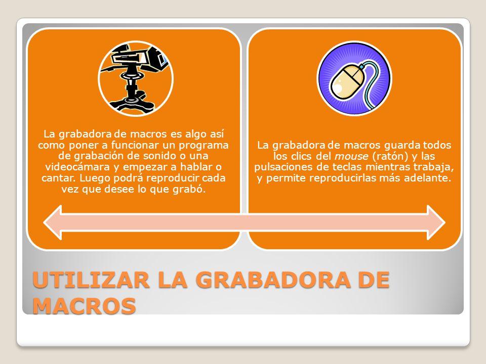 UTILIZAR LA GRABADORA DE MACROS La grabadora de macros es algo así como poner a funcionar un programa de grabación de sonido o una videocámara y empez