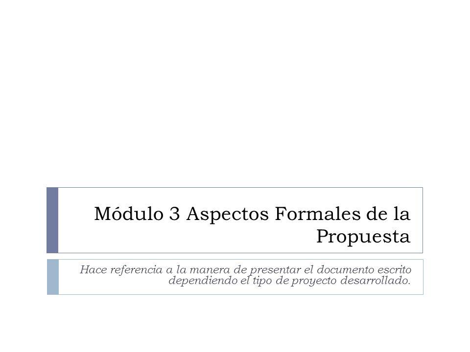 Módulo 3 Aspectos Formales de la Propuesta Hace referencia a la manera de presentar el documento escrito dependiendo el tipo de proyecto desarrollado.