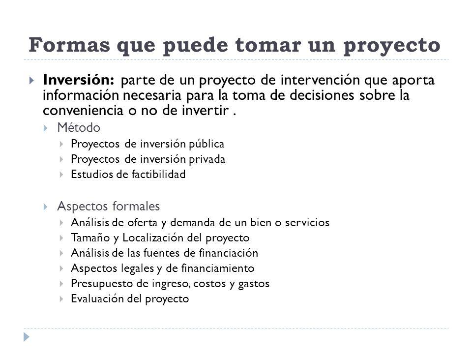 Formas que puede tomar un proyecto Inversión: parte de un proyecto de intervención que aporta información necesaria para la toma de decisiones sobre l