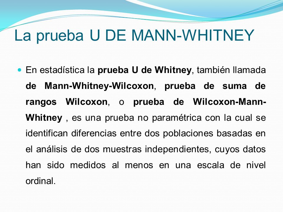 La prueba U DE MANN-WHITNEY En estadística la prueba U de Whitney, también llamada de Mann-Whitney-Wilcoxon, prueba de suma de rangos Wilcoxon, o prue