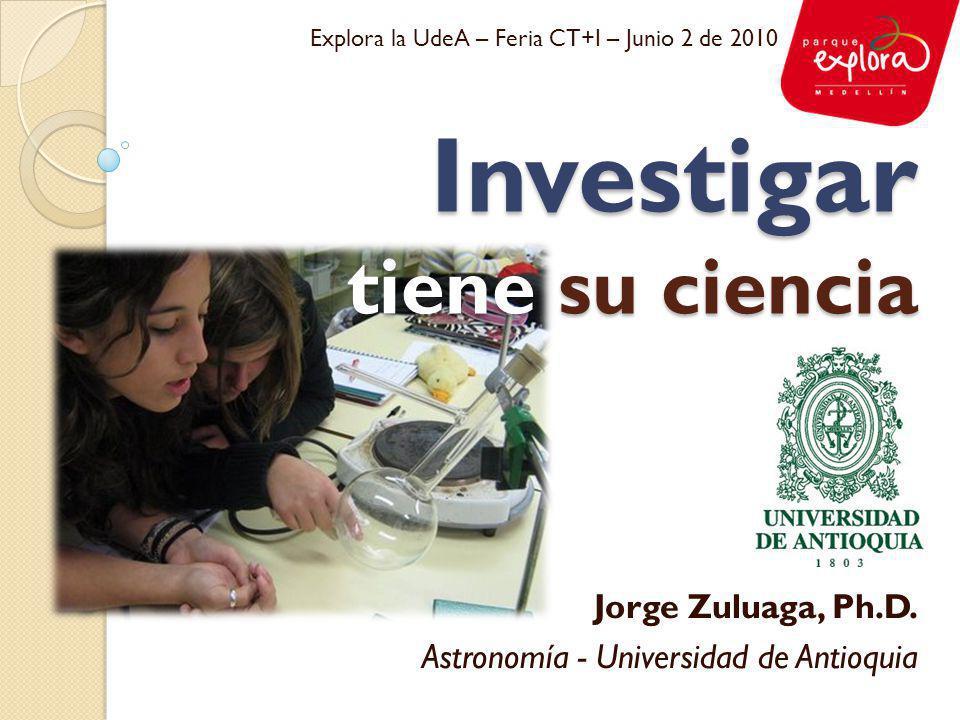 Investigar tiene su ciencia Jorge Zuluaga, Ph.D. Astronomía - Universidad de Antioquia Explora la UdeA – Feria CT+I – Junio 2 de 2010