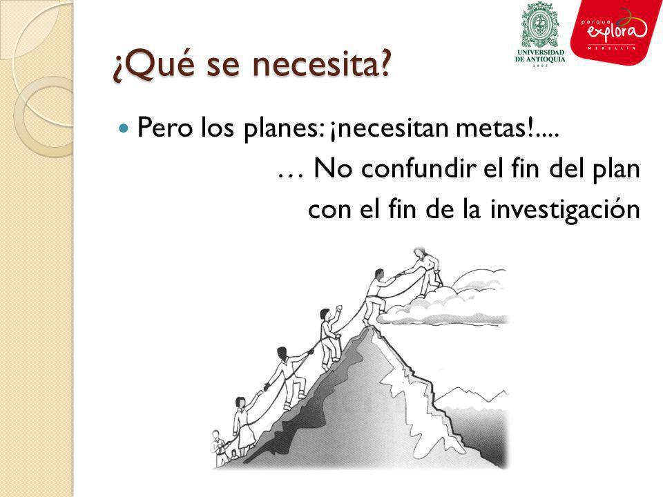 ¿Qué se necesita? Pero los planes: ¡necesitan metas!.... … No confundir el fin del plan con el fin de la investigación