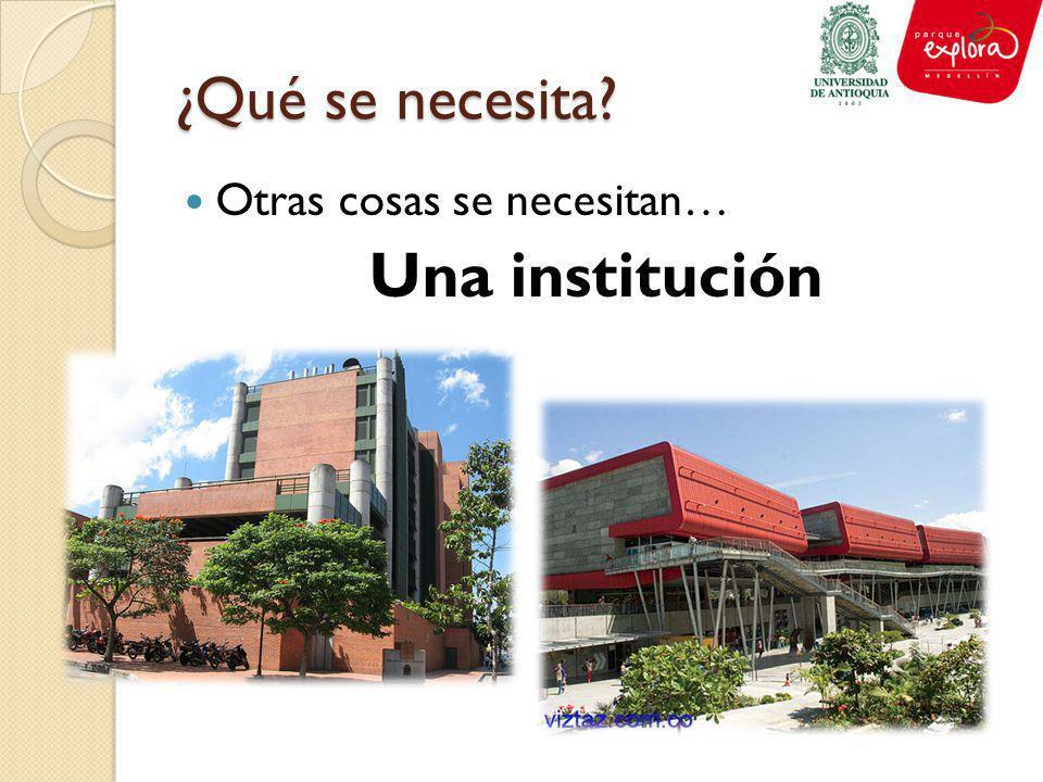 ¿Qué se necesita Otras cosas se necesitan… Una institución