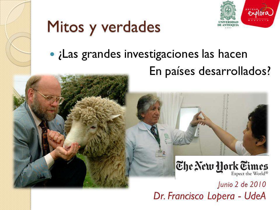 Mitos y verdades ¿Las grandes investigaciones las hacen En países desarrollados? Junio 2 de 2010 Dr. Francisco Lopera - UdeA