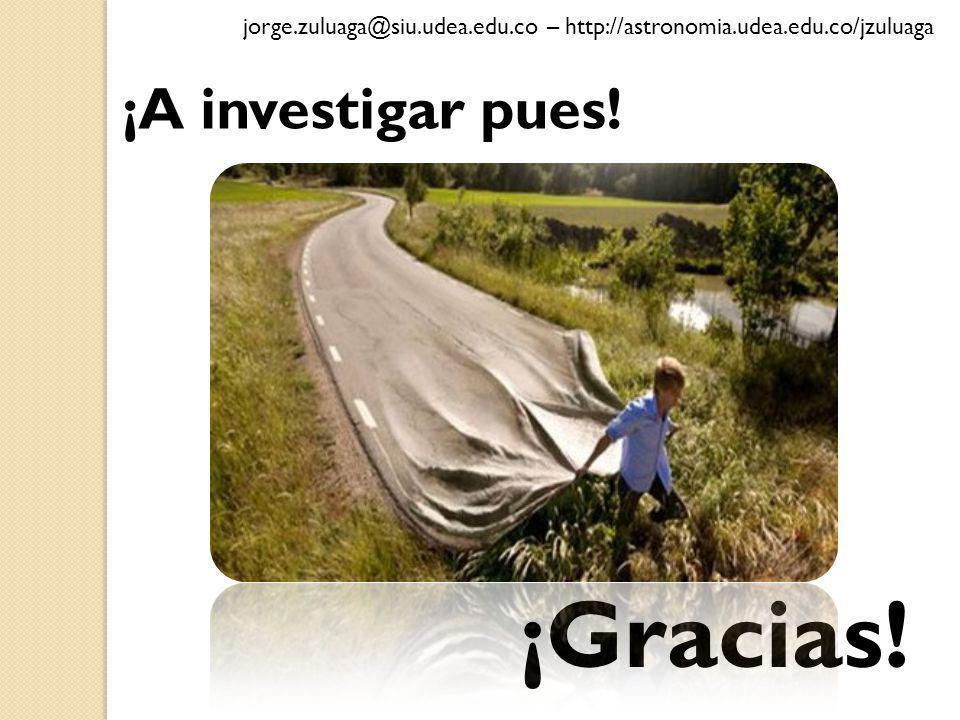 ¡Gracias! ¡A investigar pues! jorge.zuluaga@siu.udea.edu.co – http://astronomia.udea.edu.co/jzuluaga