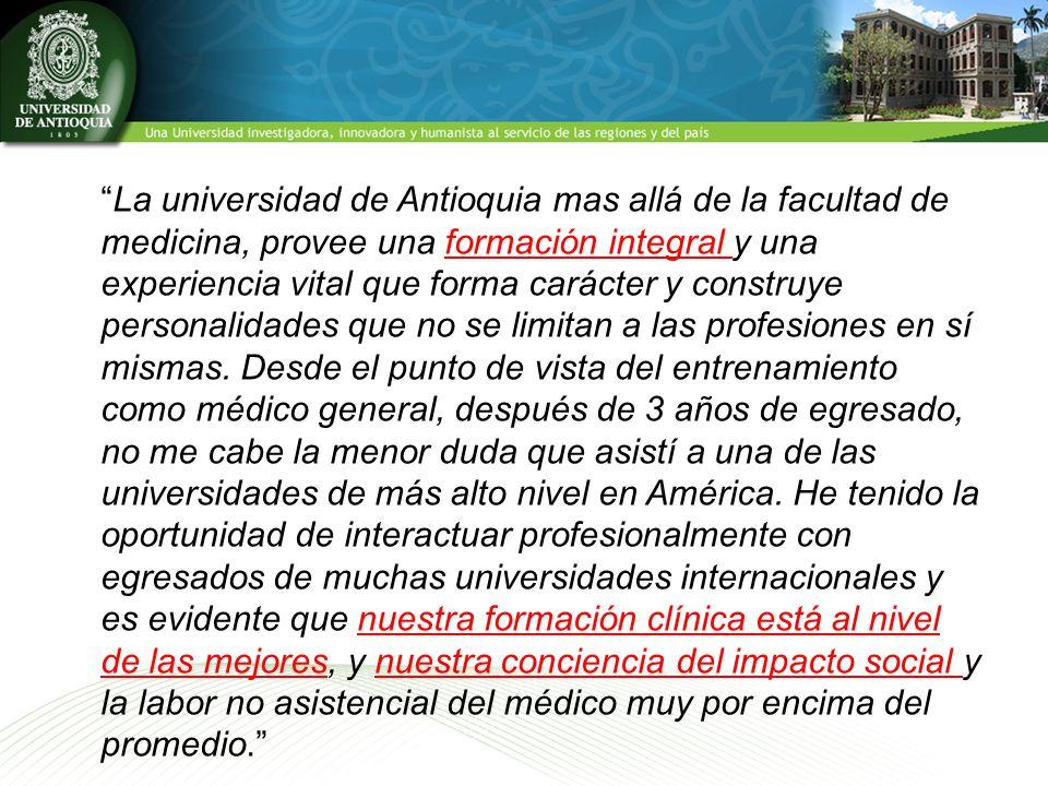 La universidad de Antioquia mas allá de la facultad de medicina, provee una formación integral y una experiencia vital que forma carácter y construye personalidades que no se limitan a las profesiones en sí mismas.