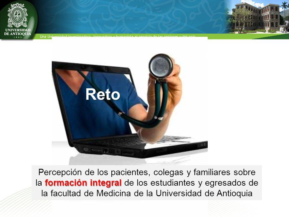 formación integral Percepción de los pacientes, colegas y familiares sobre la formación integral de los estudiantes y egresados de la facultad de Medicina de la Universidad de Antioquia Reto