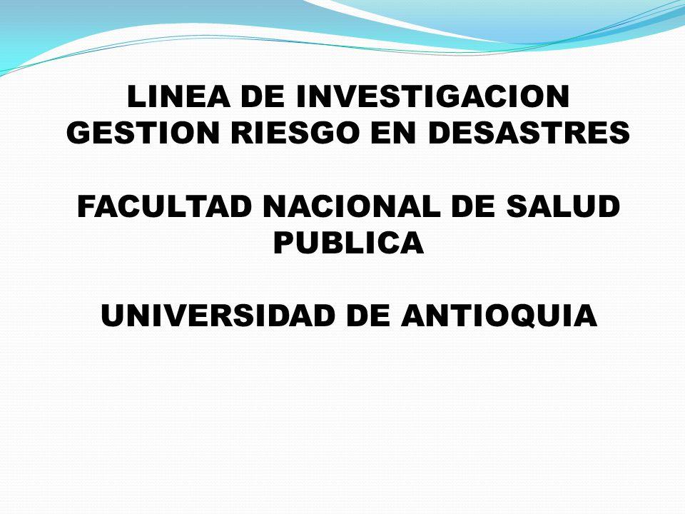 LINEA DE INVESTIGACION GESTION RIESGO EN DESASTRES FACULTAD NACIONAL DE SALUD PUBLICA UNIVERSIDAD DE ANTIOQUIA