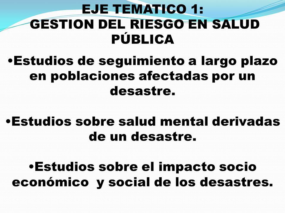 EJE TEMATICO 1: GESTION DEL RIESGO EN SALUD PÚBLICA Estudios de seguimiento a largo plazo en poblaciones afectadas por un desastre. Estudios sobre sal