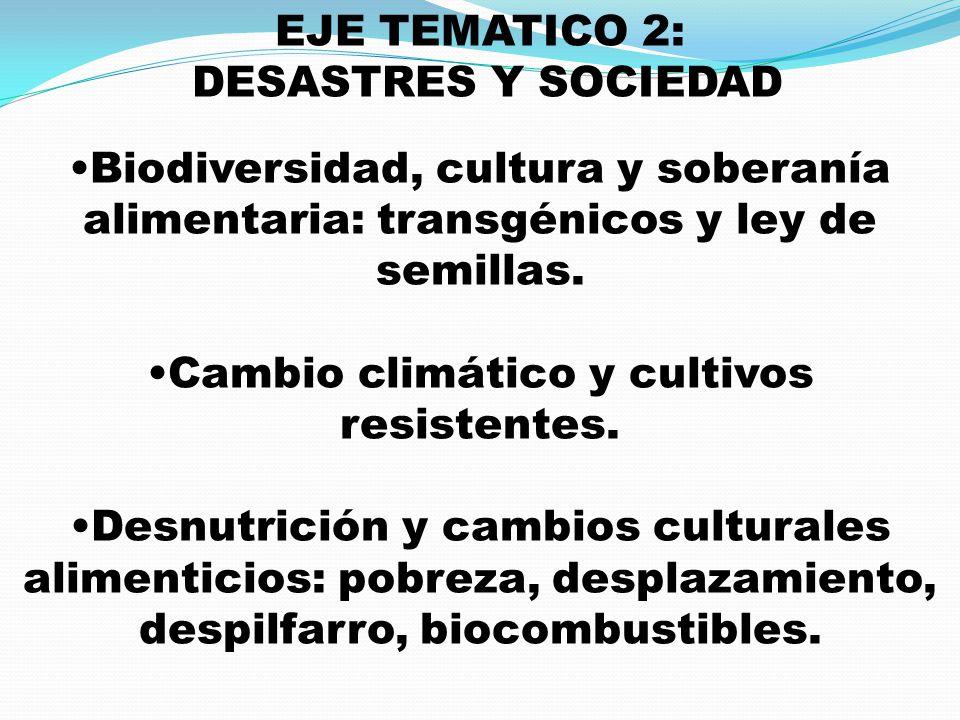 EJE TEMATICO 2: DESASTRES Y SOCIEDAD Biodiversidad, cultura y soberanía alimentaria: transgénicos y ley de semillas. Cambio climático y cultivos resis