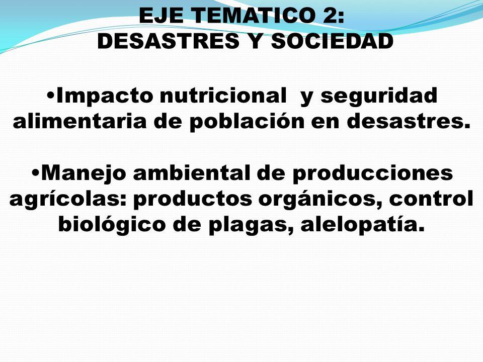 EJE TEMATICO 2: DESASTRES Y SOCIEDAD Impacto nutricional y seguridad alimentaria de población en desastres. Manejo ambiental de producciones agrícolas