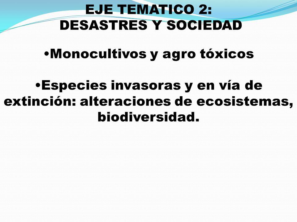 EJE TEMATICO 2: DESASTRES Y SOCIEDAD Monocultivos y agro tóxicos Especies invasoras y en vía de extinción: alteraciones de ecosistemas, biodiversidad.