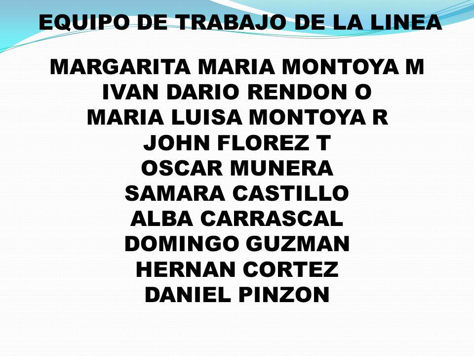EQUIPO DE TRABAJO DE LA LINEA MARGARITA MARIA MONTOYA M IVAN DARIO RENDON O MARIA LUISA MONTOYA R JOHN FLOREZ T OSCAR MUNERA SAMARA CASTILLO ALBA CARR