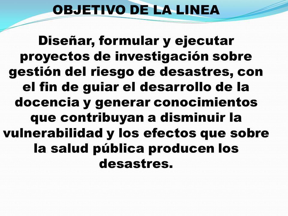 OBJETIVO DE LA LINEA Diseñar, formular y ejecutar proyectos de investigación sobre gestión del riesgo de desastres, con el fin de guiar el desarrollo