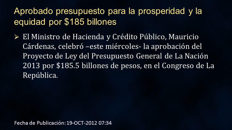 Aprobado presupuesto para la prosperidad y la equidad por $185 billones El Ministro de Hacienda y Crédito Público, Mauricio Cárdenas, celebró –este miércoles- la aprobación del Proyecto de Ley del Presupuesto General de La Nación 2013 por $185.5 billones de pesos, en el Congreso de La República.