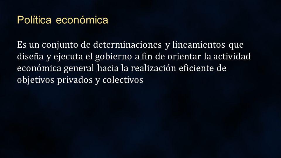 Política económica Es un conjunto de determinaciones y lineamientos que diseña y ejecuta el gobierno a fin de orientar la actividad económica general hacia la realización eficiente de objetivos privados y colectivos
