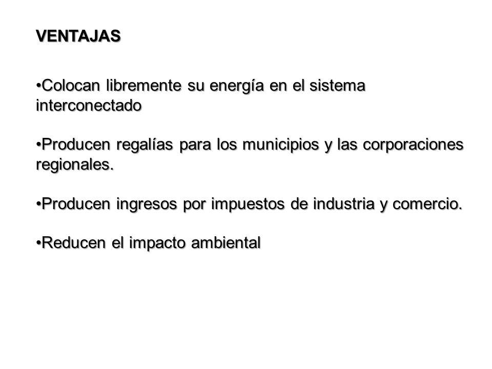 VENTAJAS Colocan libremente su energía en el sistema interconectadoColocan libremente su energía en el sistema interconectado Producen regalías para los municipios y las corporaciones regionales.Producen regalías para los municipios y las corporaciones regionales.