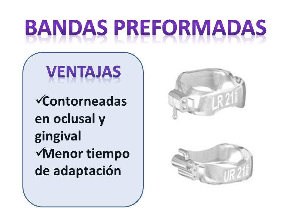 Contorneadas en oclusal y gingival Menor tiempo de adaptación