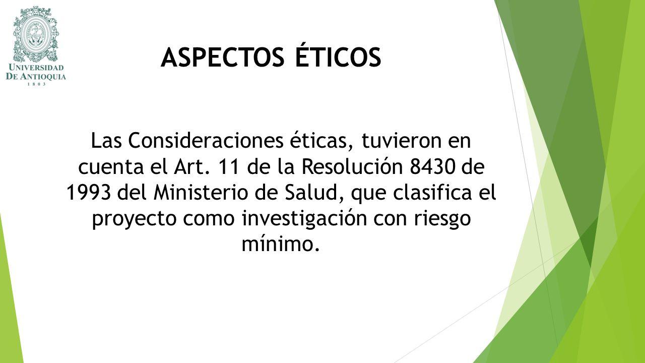 ASPECTOS ÉTICOS Las Consideraciones éticas, tuvieron en cuenta el Art. 11 de la Resolución 8430 de 1993 del Ministerio de Salud, que clasifica el proy
