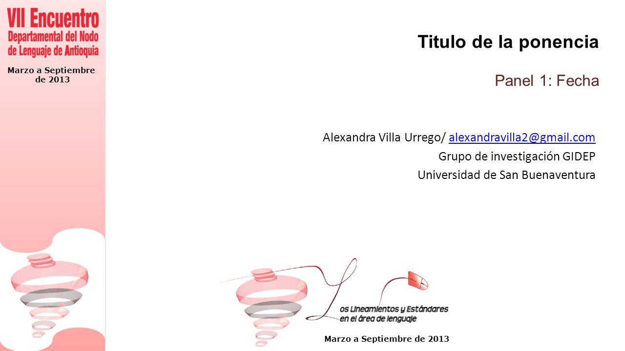 Marzo a Septiembre de 2013 Marzo a Septiembre de 2013 Titulo de la ponencia Panel 1: Fecha Alexandra Villa Urrego/ alexandravilla2@gmail.comalexandrav