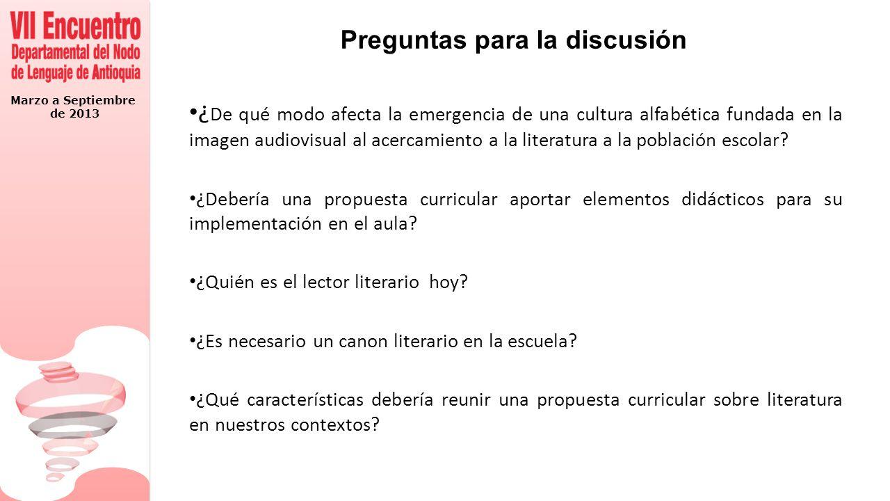 Marzo a Septiembre de 2013 Preguntas para la discusión ¿ De qué modo afecta la emergencia de una cultura alfabética fundada en la imagen audiovisual al acercamiento a la literatura a la población escolar.
