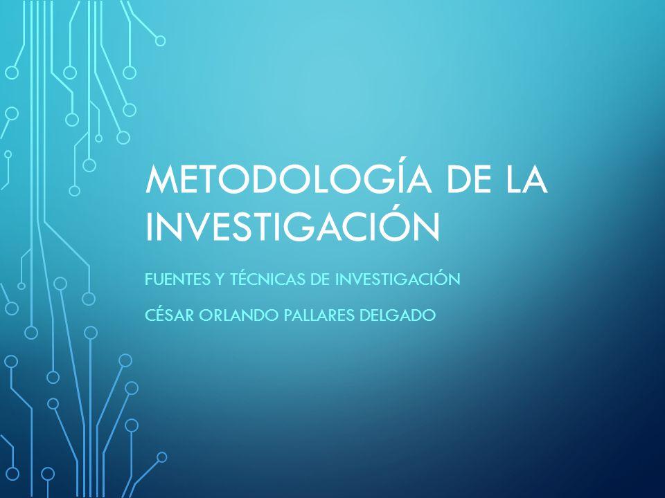 METODOLOGÍA DE LA INVESTIGACIÓN FUENTES Y TÉCNICAS DE INVESTIGACIÓN CÉSAR ORLANDO PALLARES DELGADO