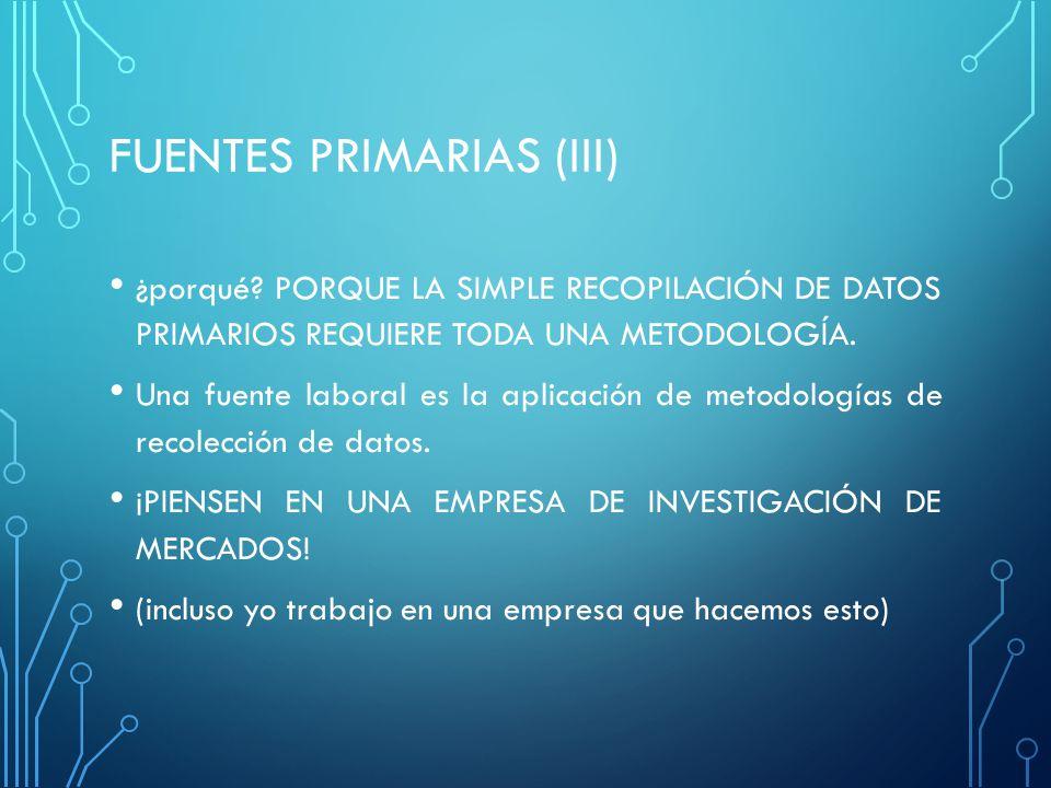 FUENTES PRIMARIAS (III) ¿porqué? PORQUE LA SIMPLE RECOPILACIÓN DE DATOS PRIMARIOS REQUIERE TODA UNA METODOLOGÍA. Una fuente laboral es la aplicación d