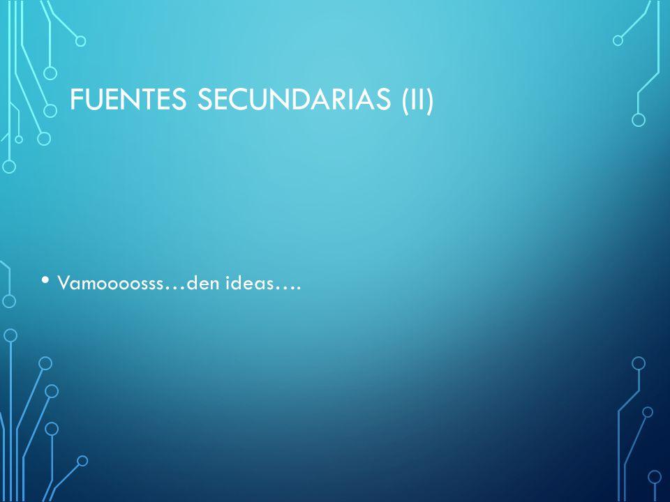 FUENTES SECUNDARIAS (II) Vamoooosss…den ideas….