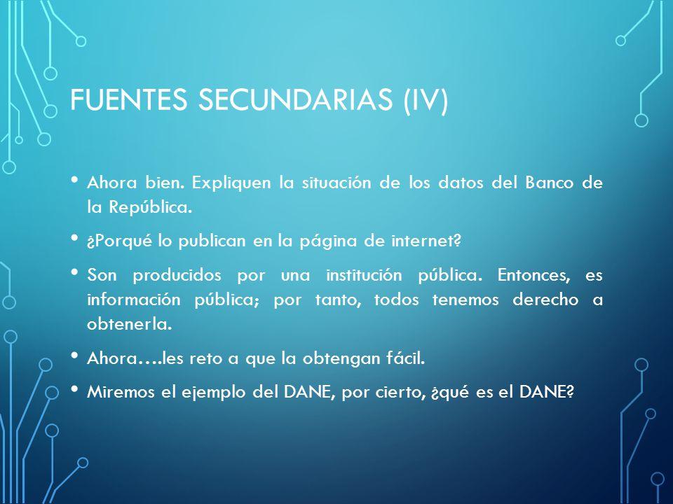 FUENTES SECUNDARIAS (IV) Ahora bien.Expliquen la situación de los datos del Banco de la República.