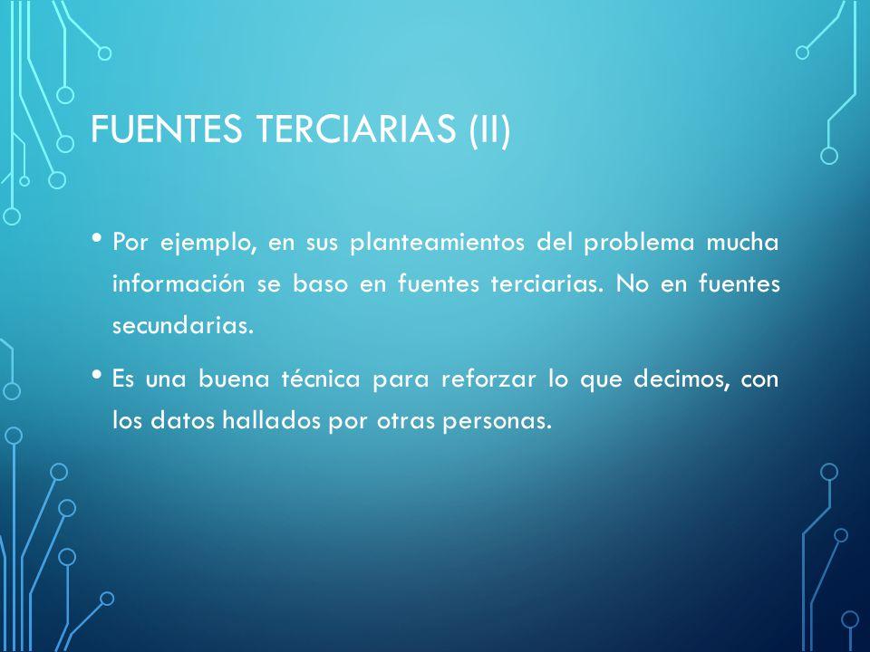 FUENTES TERCIARIAS (II) Por ejemplo, en sus planteamientos del problema mucha información se baso en fuentes terciarias.