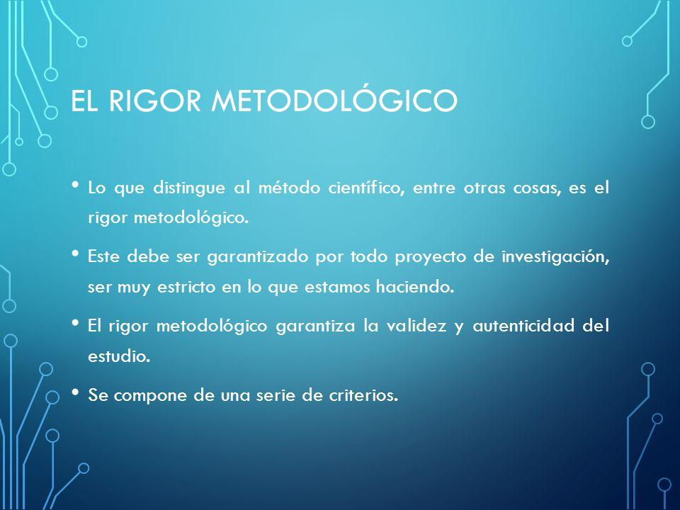 EL RIGOR METODOLÓGICO Lo que distingue al método científico, entre otras cosas, es el rigor metodológico. Este debe ser garantizado por todo proyecto