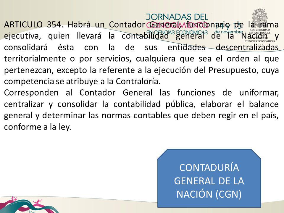 CONTADURÍA GENERAL DE LA NACIÓN (CGN) ARTICULO 354. Habrá un Contador General, funcionario de la rama ejecutiva, quien llevará la contabilidad general