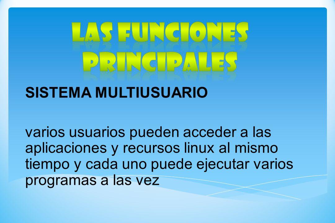 SISTEMA MULTIUSUARIO varios usuarios pueden acceder a las aplicaciones y recursos linux al mismo tiempo y cada uno puede ejecutar varios programas a l