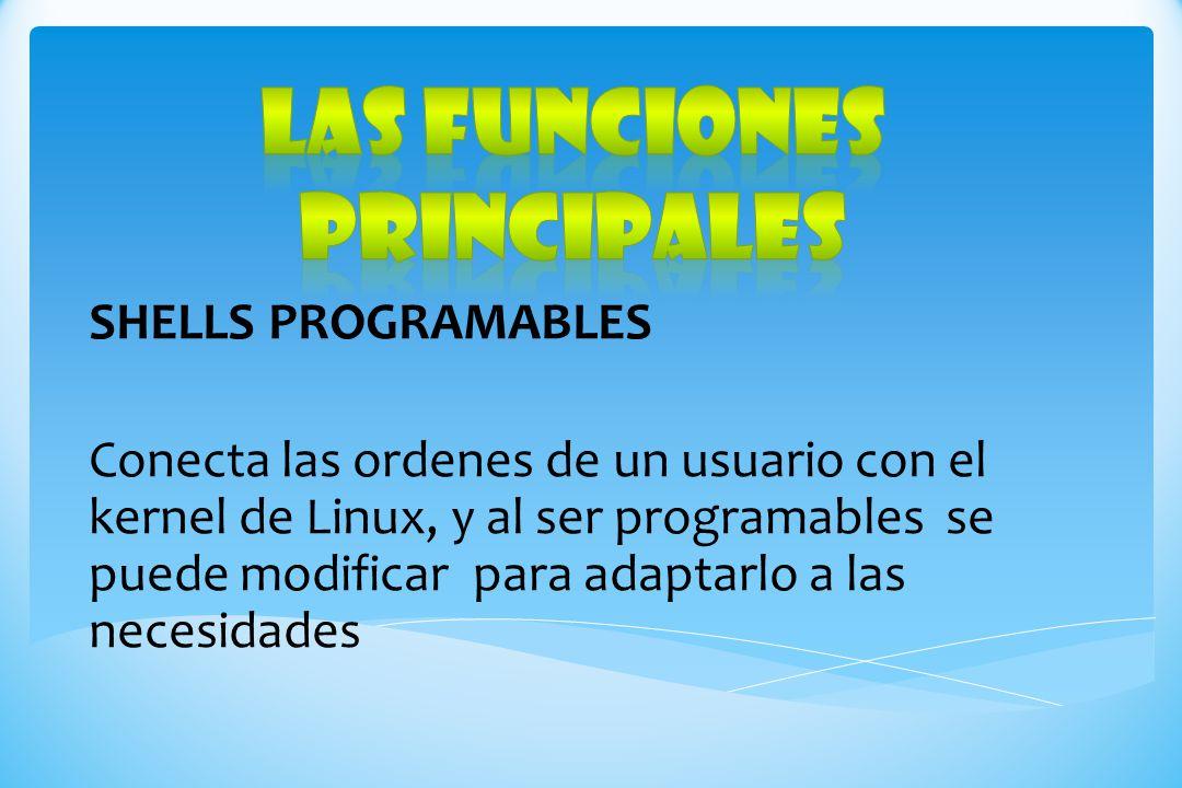 SHELLS PROGRAMABLES Conecta las ordenes de un usuario con el kernel de Linux, y al ser programables se puede modificar para adaptarlo a las necesidade