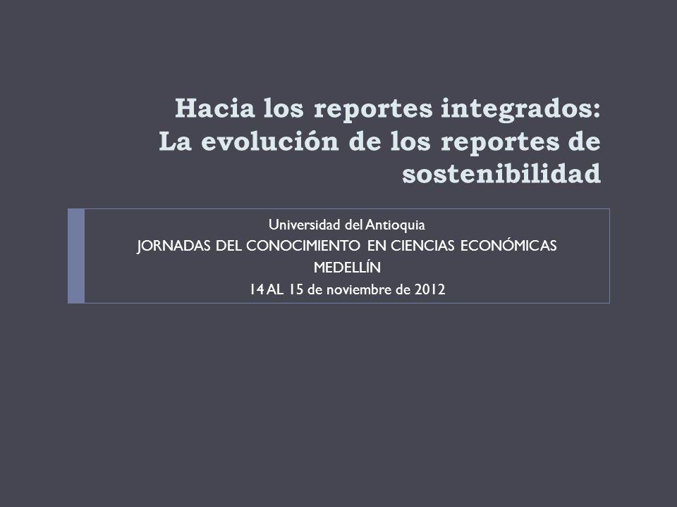 Hacia los reportes integrados: La evolución de los reportes de sostenibilidad Universidad del Antioquia JORNADAS DEL CONOCIMIENTO EN CIENCIAS ECONÓMICAS MEDELLÍN 14 AL 15 de noviembre de 2012