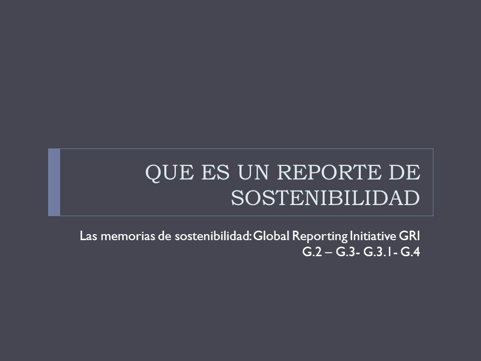 QUE ES UN REPORTE DE SOSTENIBILIDAD Las memorias de sostenibilidad: Global Reporting Initiative GRI G.2 – G.3- G.3.1- G.4
