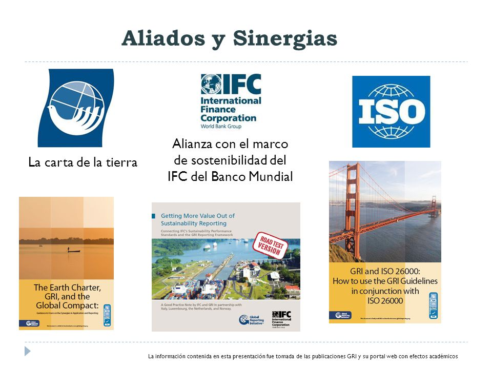 La carta de la tierra Alianza con el marco de sostenibilidad del IFC del Banco Mundial La información contenida en esta presentación fue tomada de las publicaciones GRI y su portal web con efectos académicos Aliados y Sinergias