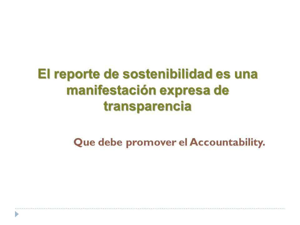 El reporte de sostenibilidad es una manifestación expresa de transparencia Que debe promover el Accountability.