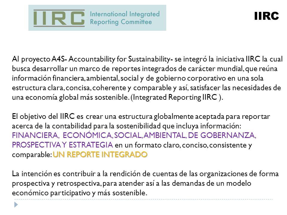 IIRC Al proyecto A4S- Accountability for Sustainability- se integró la iniciativa IIRC la cual busca desarrollar un marco de reportes integrados de carácter mundial, que reúna información financiera, ambiental, social y de gobierno corporativo en una sola estructura clara, concisa, coherente y comparable y así, satisfacer las necesidades de una economía global más sostenible.