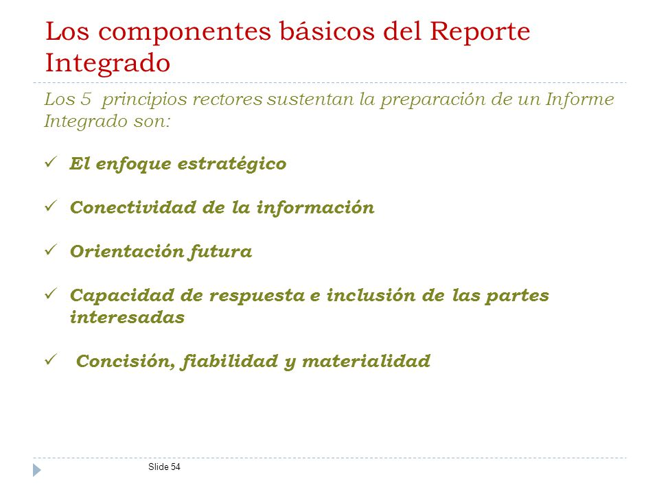 Los componentes básicos del Reporte Integrado Slide 54 Los 5 principios rectores sustentan la preparación de un Informe Integrado son: El enfoque estratégico Conectividad de la información Orientación futura Capacidad de respuesta e inclusión de las partes interesadas Concisión, fiabilidad y materialidad