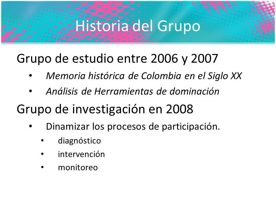 Historia del Grupo Grupo de estudio entre 2006 y 2007 Memoria histórica de Colombia en el Siglo XX Análisis de Herramientas de dominación Grupo de investigación en 2008 Dinamizar los procesos de participación.