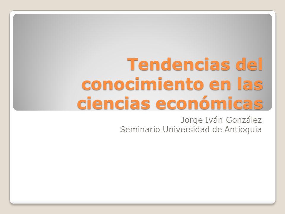 Tendencias del conocimiento en las ciencias económicas Jorge Iván González Seminario Universidad de Antioquia