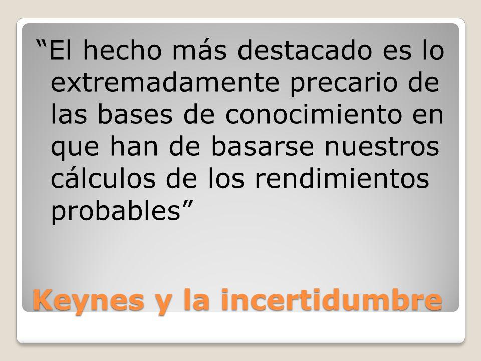 Keynes y la incertidumbre El hecho más destacado es lo extremadamente precario de las bases de conocimiento en que han de basarse nuestros cálculos de los rendimientos probables