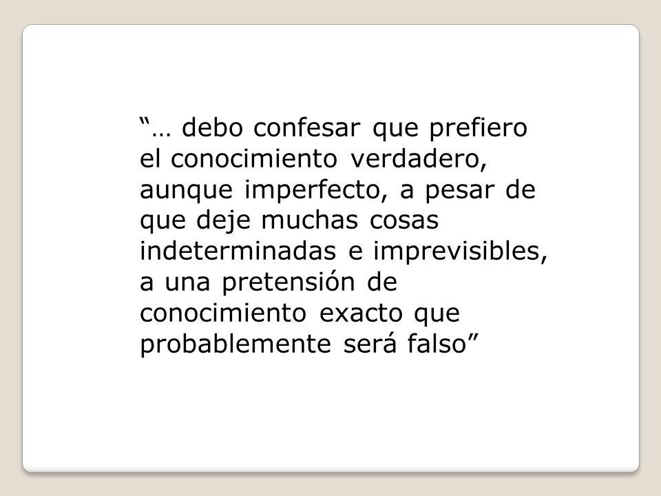 … debo confesar que prefiero el conocimiento verdadero, aunque imperfecto, a pesar de que deje muchas cosas indeterminadas e imprevisibles, a una pretensión de conocimiento exacto que probablemente será falso