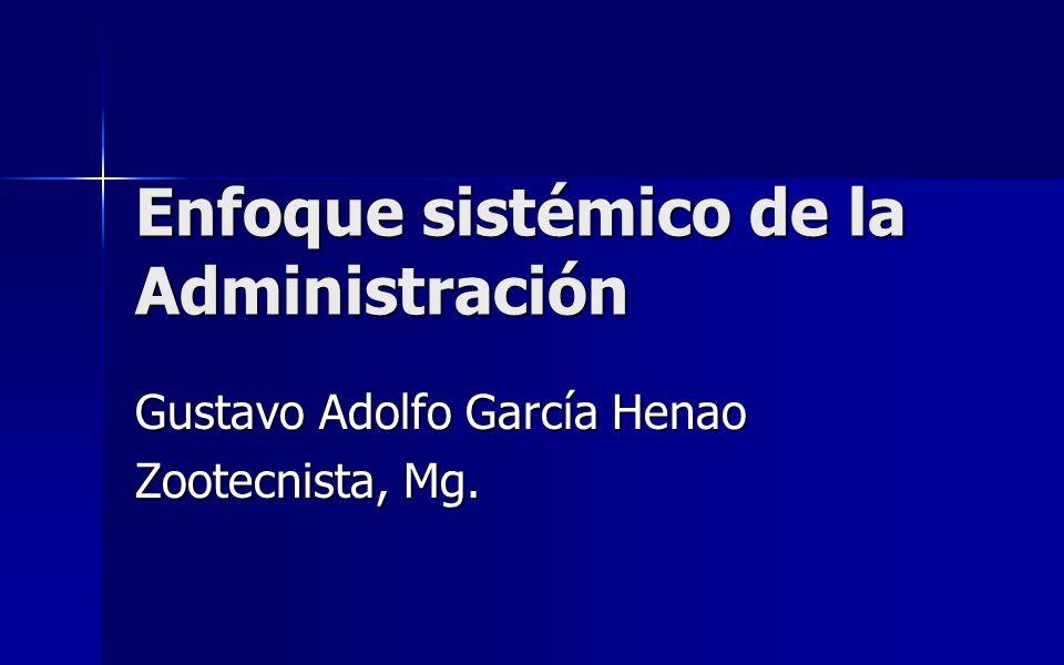 Enfoque sistémico de la Administración Gustavo Adolfo García Henao Zootecnista, Mg.
