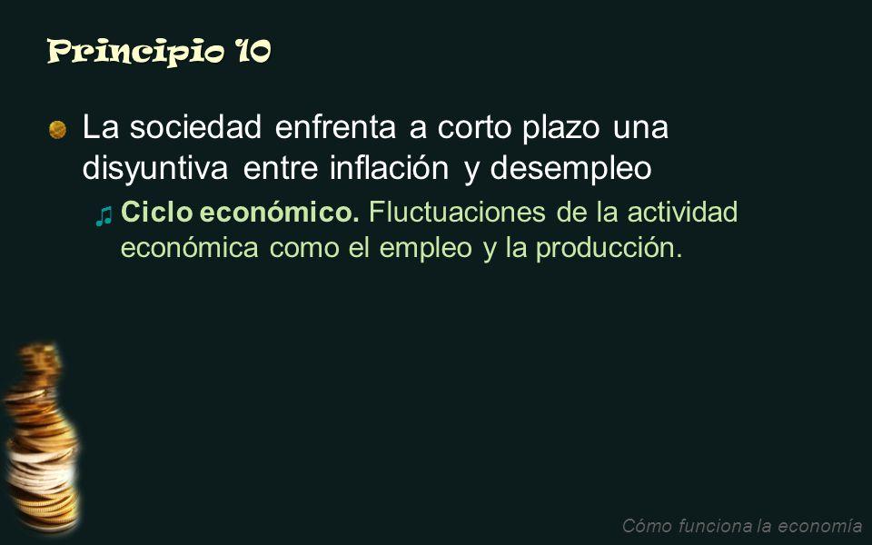 Principio 10 La sociedad enfrenta a corto plazo una disyuntiva entre inflación y desempleo Ciclo económico. Fluctuaciones de la actividad económica co