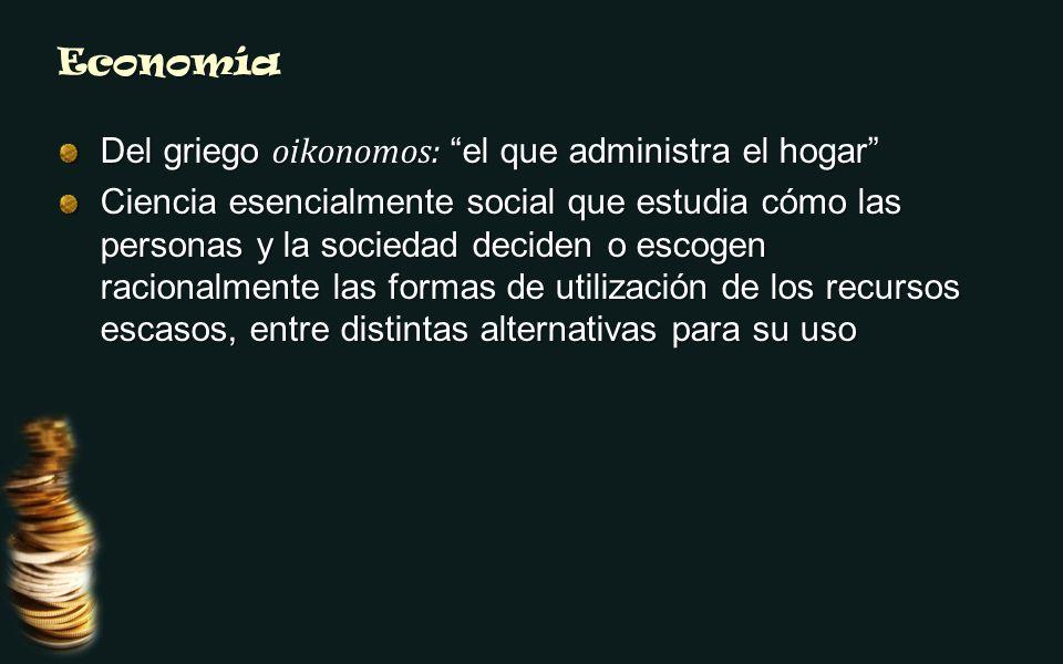 Economía Del griego oikonomos: el que administra el hogar Ciencia esencialmente social que estudia cómo las personas y la sociedad deciden o escogen r