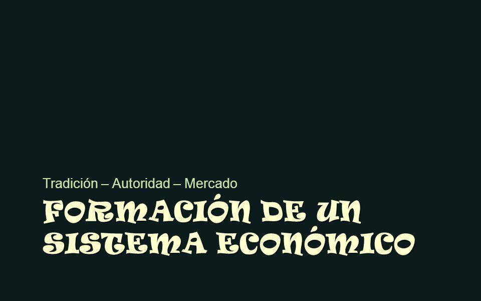 FORMACIÓN DE UN SISTEMA ECONÓMICO Tradición – Autoridad – Mercado