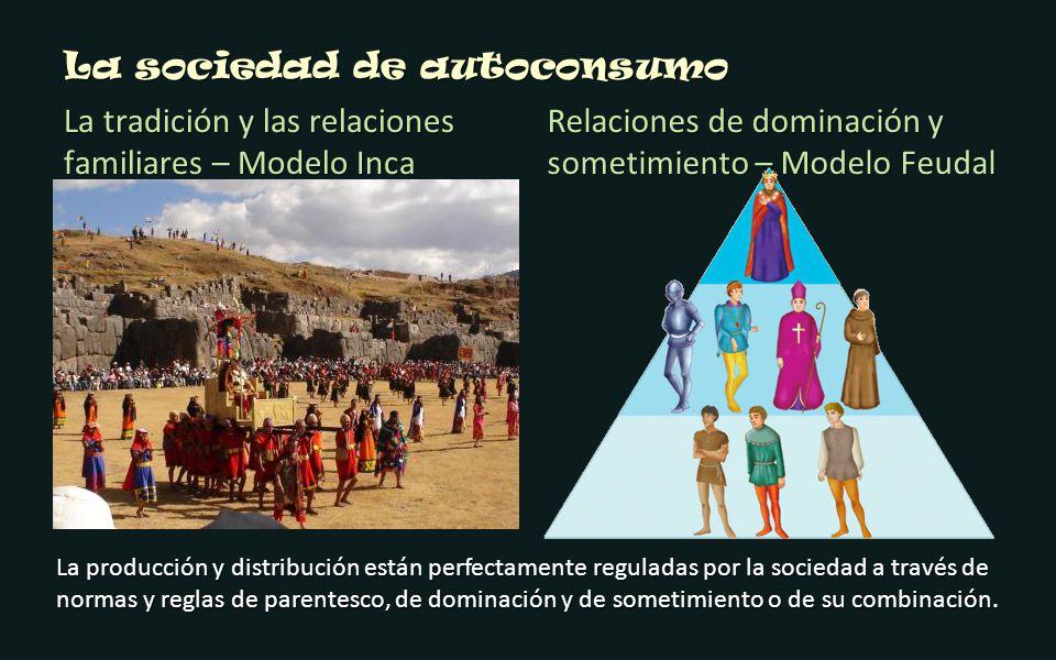 La sociedad de autoconsumo La tradición y las relaciones familiares – Modelo Inca Relaciones de dominación y sometimiento – Modelo Feudal La producció