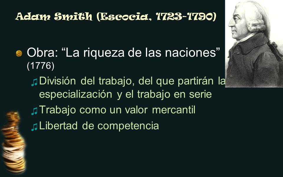 Adam Smith (Escocia, 1723-1790) Obra: La riqueza de las naciones (1776) División del trabajo, del que partirán la especialización y el trabajo en serie División del trabajo, del que partirán la especialización y el trabajo en serie Trabajo como un valor mercantil Trabajo como un valor mercantil Libertad de competencia Libertad de competencia